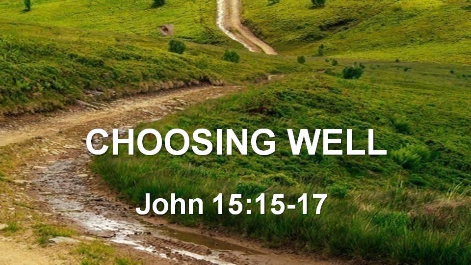 Choosing Well (John 15:15-17)
